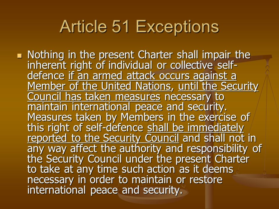 Article 51 Exceptions Nothing in the present Charter shall impair the inherent right of individual or collective self- defence if an armed attack occurs against a Member of the United Nations, until the Security Council has taken measures necessary to maintain international peace and security.