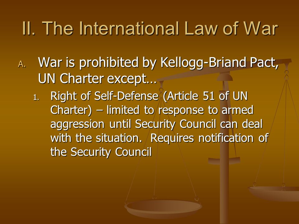 II.The International Law of War A. War is prohibited by Kellogg-Briand Pact, UN Charter except… 1.