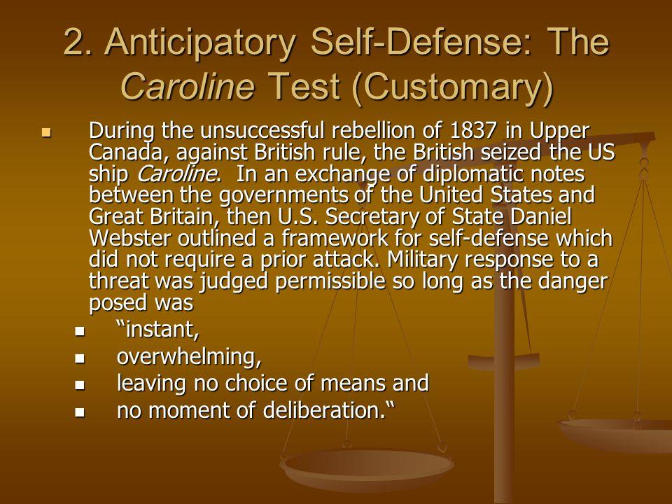 2. Anticipatory Self-Defense: The Caroline Test (Customary) During the unsuccessful rebellion of 1837 in Upper Canada, against British rule, the Briti