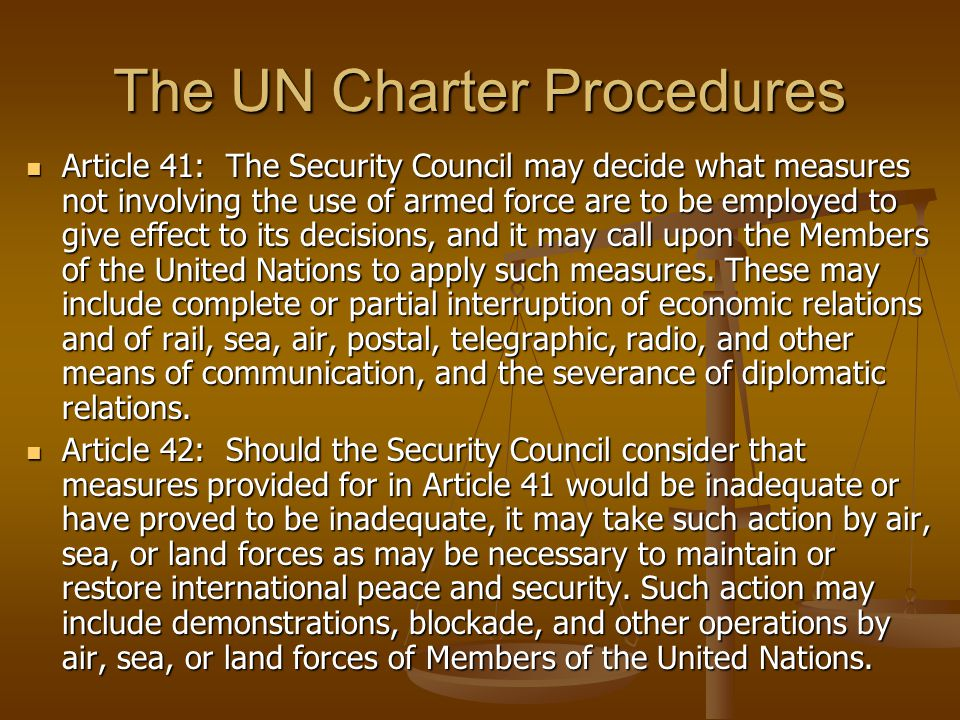 The UN Charter Procedures Article 41: The Security Council may decide what measures not involving the use of armed force are to be employed to give effect to its decisions, and it may call upon the Members of the United Nations to apply such measures.