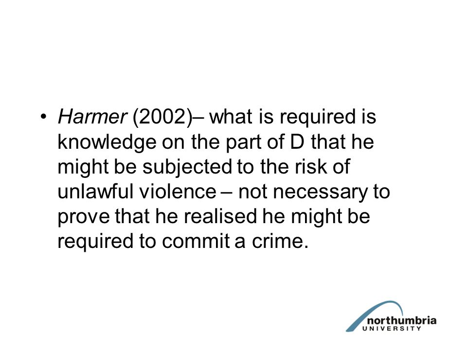 Harmer (2002)– what is required is knowledge on the part of D that he might be subjected to the risk of unlawful violence – not necessary to prove that he realised he might be required to commit a crime.