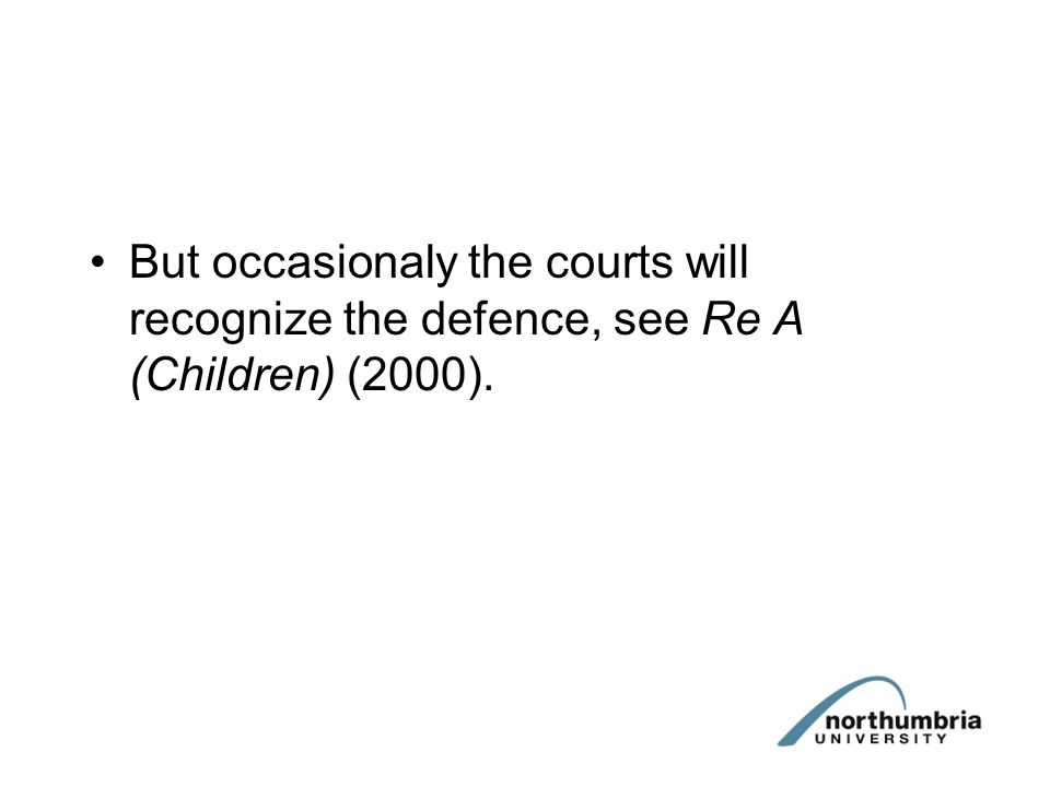 But occasionaly the courts will recognize the defence, see Re A (Children) (2000).