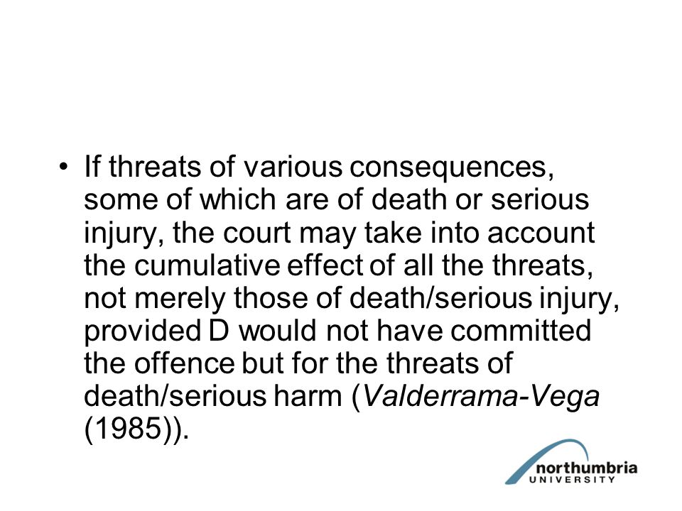 If threats of various consequences, some of which are of death or serious injury, the court may take into account the cumulative effect of all the threats, not merely those of death/serious injury, provided D would not have committed the offence but for the threats of death/serious harm (Valderrama-Vega (1985)).