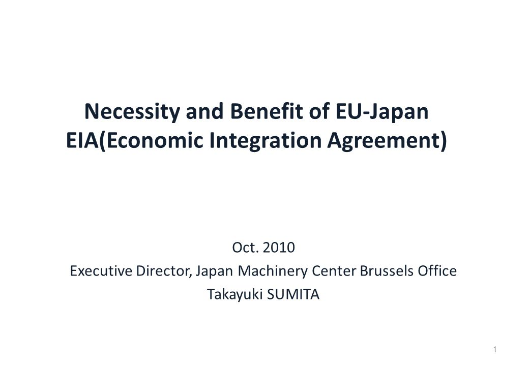 1 Necessity and Benefit of EU-Japan EIA(Economic Integration Agreement) Oct. 2010 Executive Director, Japan Machinery Center Brussels Office Takayuki
