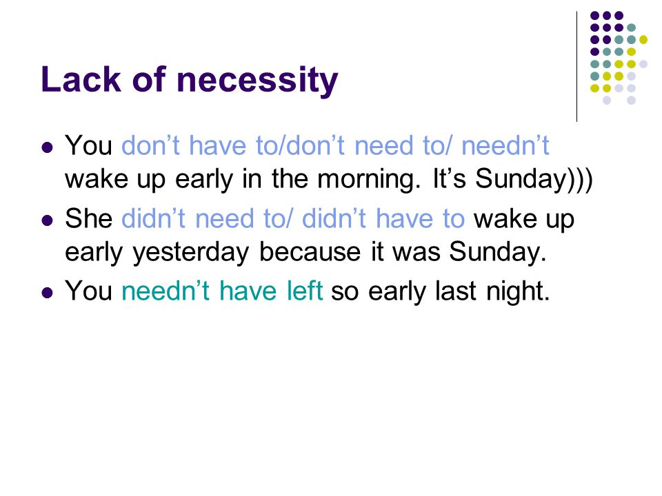 Lack of necessity You don't have to/don't need to/ needn't wake up early in the morning.