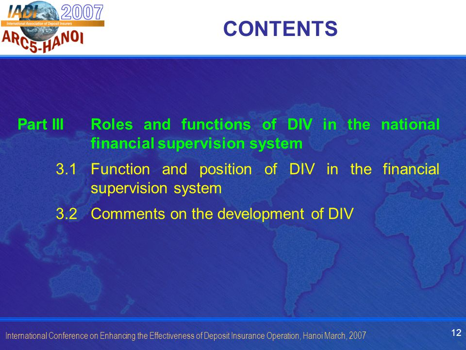 12 International Conference on Enhancing the Effectiveness of Deposit Insurance Operation, Hanoi March, 2007 CONTENTS Part III Roles and functions of