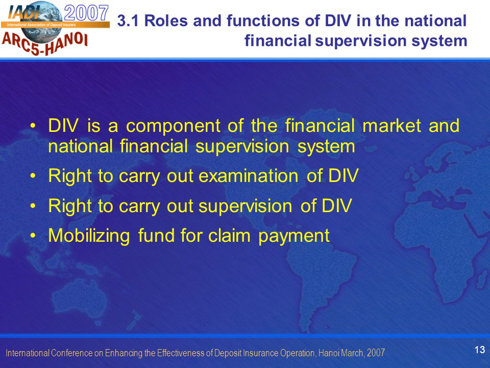13 International Conference on Enhancing the Effectiveness of Deposit Insurance Operation, Hanoi March, 2007 3.1 Roles and functions of DIV in the nat