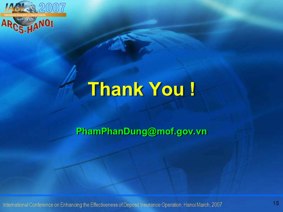 15 International Conference on Enhancing the Effectiveness of Deposit Insurance Operation, Hanoi March, 2007 Thank You ! PhamPhanDung@mof.gov.vn