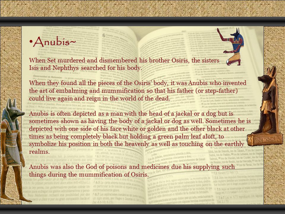 Anubis~ Anubis~ When Set murdered and dismembered his brother Osiris, the sisters Isis and Nephthys searched for his body. When they found all the pie