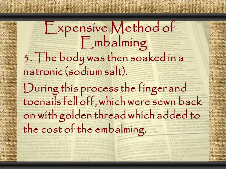 Expensive Method of Embalming 3. The body was then soaked in a natronic (sodium salt). During this process the finger and toenails fell off, which wer