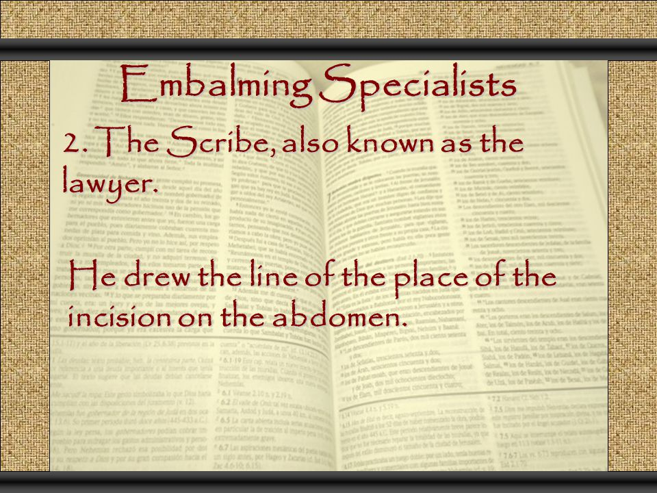 Embalming Specialists 2. The Scribe, also known as the lawyer. He drew the line of the place of the incision on the abdomen.