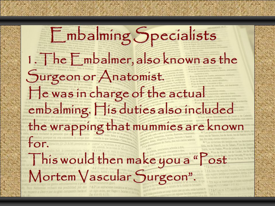 Embalming Specialists 1. The Embalmer, also known as the Surgeon or Anatomist. He was in charge of the actual embalming. His duties also included the