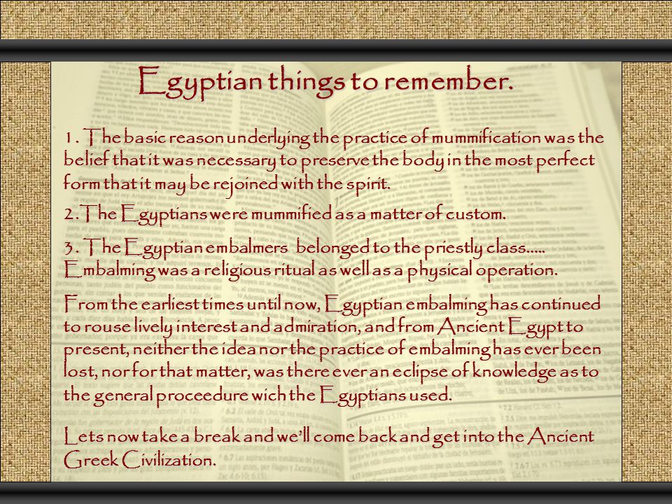 Egyptian things to remember. 1. The basic reason underlying the practice of mummification was the belief that it was necessary to preserve the body in