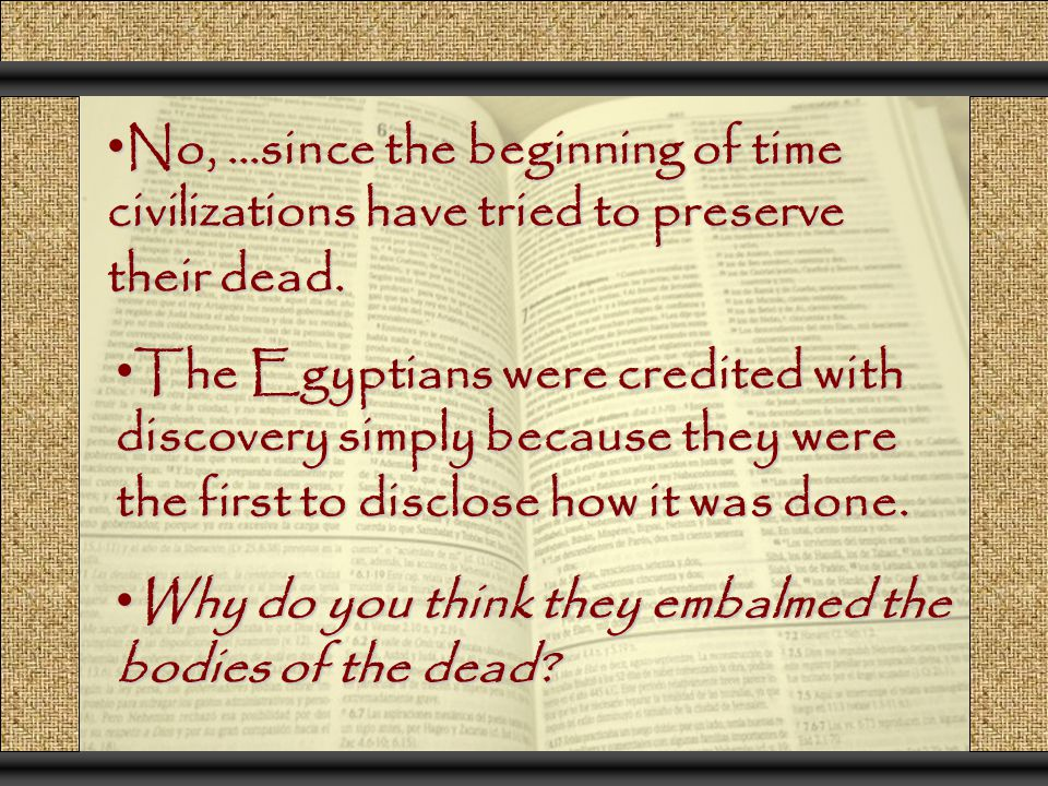 No, …since the beginning of time civilizations have tried to preserve their dead. No, …since the beginning of time civilizations have tried to preserv