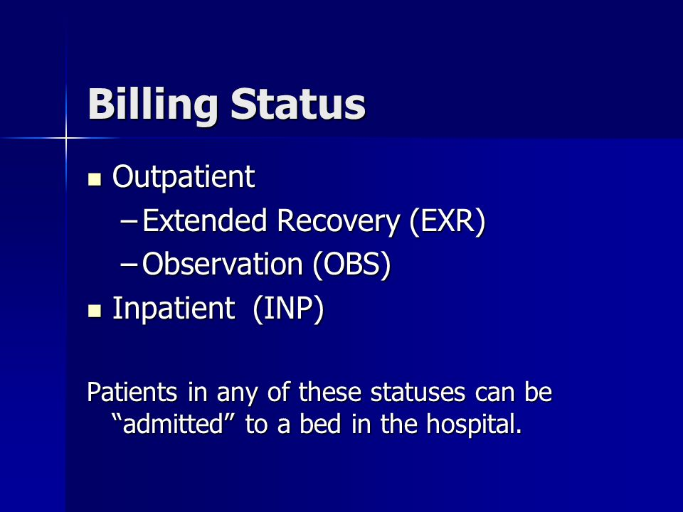 Billing Status Outpatient Outpatient –Extended Recovery (EXR) –Observation (OBS) Inpatient (INP) Inpatient (INP) Patients in any of these statuses can be admitted to a bed in the hospital.