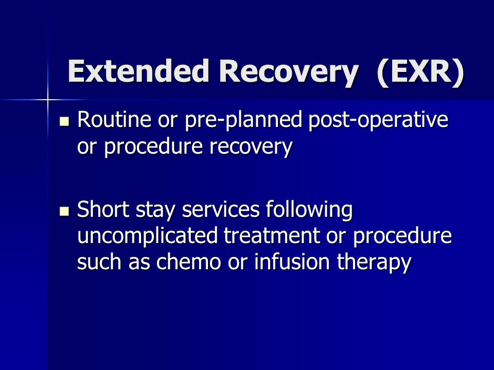 Extended Recovery (EXR) Routine or pre-planned post-operative or procedure recovery Routine or pre-planned post-operative or procedure recovery Short stay services following uncomplicated treatment or procedure such as chemo or infusion therapy Short stay services following uncomplicated treatment or procedure such as chemo or infusion therapy