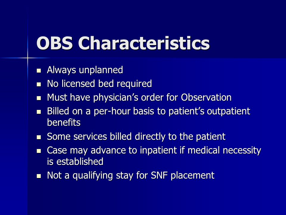 OBS Characteristics Always unplanned Always unplanned No licensed bed required No licensed bed required Must have physician's order for Observation Must have physician's order for Observation Billed on a per-hour basis to patient's outpatient benefits Billed on a per-hour basis to patient's outpatient benefits Some services billed directly to the patient Some services billed directly to the patient Case may advance to inpatient if medical necessity is established Case may advance to inpatient if medical necessity is established Not a qualifying stay for SNF placement Not a qualifying stay for SNF placement