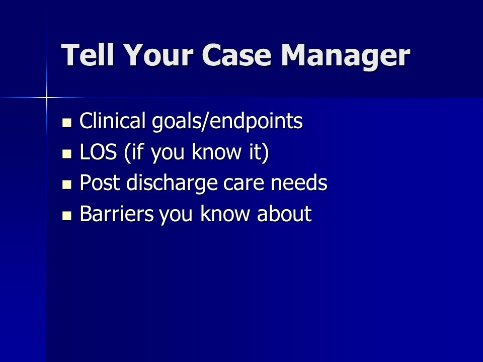 Your Case Manager Can Tell You Discharge options available, considering Discharge options available, considering –Payor coverage –Family/support –Transportation Documentation needs Documentation needs The status of the discharge plan The status of the discharge plan