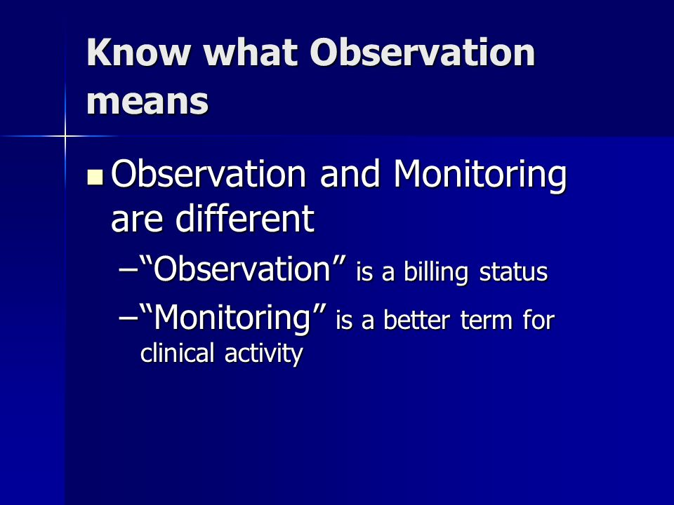 Know what Observation means Observation and Monitoring are different Observation and Monitoring are different – Observation is a billing status – Monitoring is a better term for clinical activity