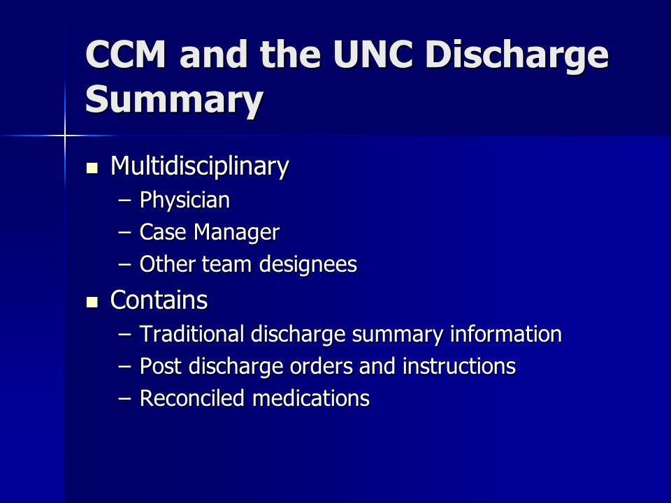 CCM and the UNC Discharge Summary Multidisciplinary Multidisciplinary –Physician –Case Manager –Other team designees Contains Contains –Traditional discharge summary information –Post discharge orders and instructions –Reconciled medications