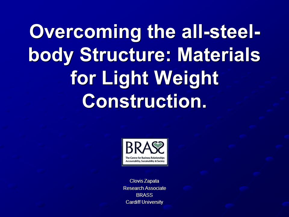 Overcoming the all-steel- body Structure: Materials for Light Weight Construction. Clovis Zapata Research Associate BRASS Cardiff University