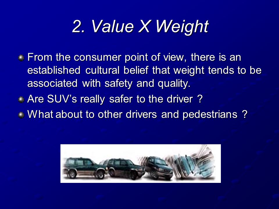 2. Value X Weight From the consumer point of view, there is an established cultural belief that weight tends to be associated with safety and quality.