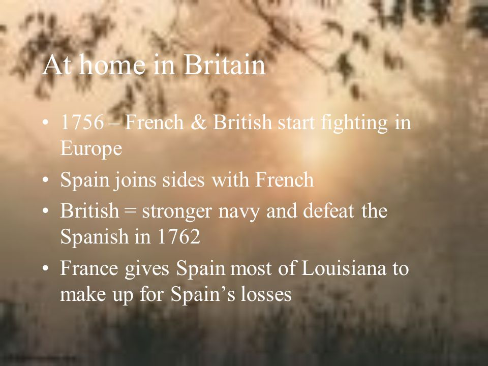 At home in Britain 1756 – French & British start fighting in Europe Spain joins sides with French British = stronger navy and defeat the Spanish in 1762 France gives Spain most of Louisiana to make up for Spain's losses
