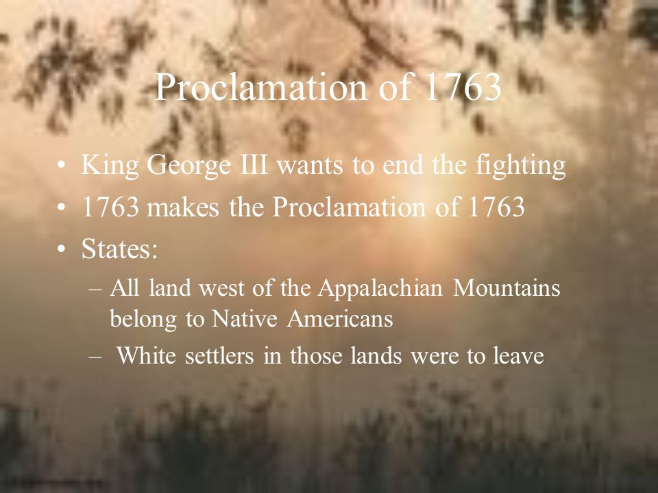 Proclamation of 1763 King George III wants to end the fighting 1763 makes the Proclamation of 1763 States: –All land west of the Appalachian Mountains belong to Native Americans – White settlers in those lands were to leave