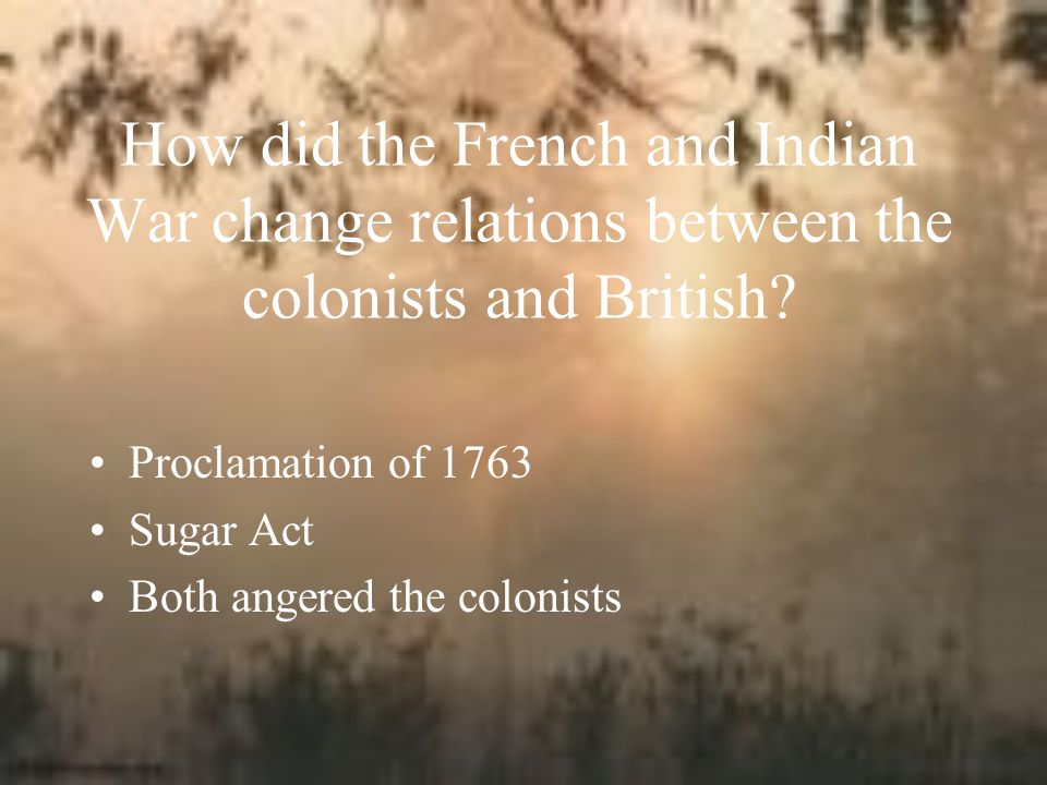 How did the French and Indian War change relations between the colonists and British.
