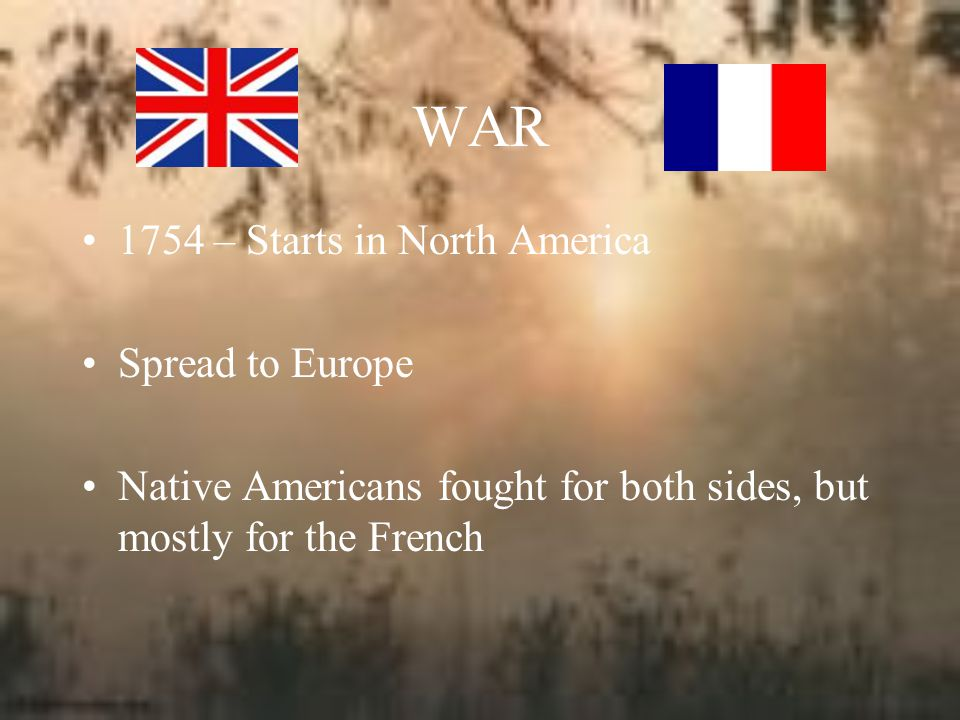 WAR 1754 – Starts in North America Spread to Europe Native Americans fought for both sides, but mostly for the French