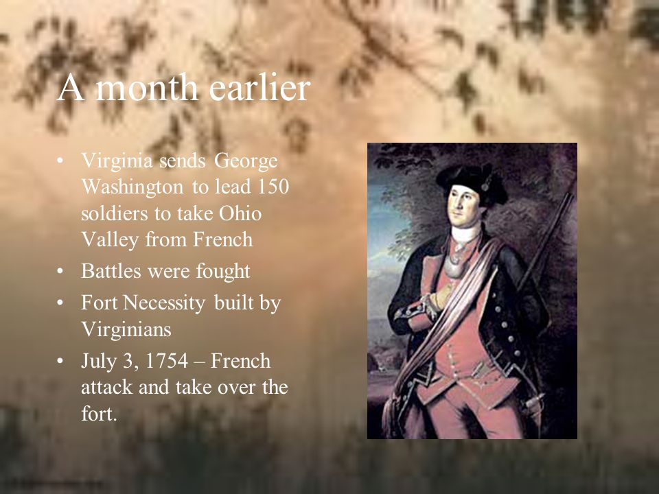 A month earlier Virginia sends George Washington to lead 150 soldiers to take Ohio Valley from French Battles were fought Fort Necessity built by Virginians July 3, 1754 – French attack and take over the fort.