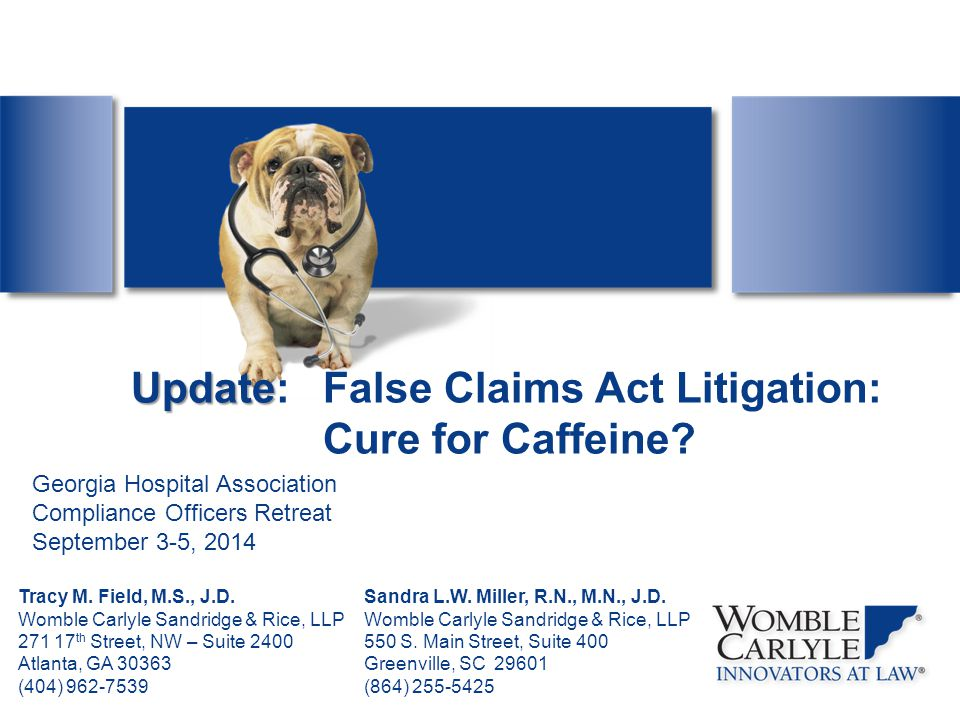 Update Update:False Claims Act Litigation: Cure for Caffeine? Tracy M. Field, M.S., J.D. Womble Carlyle Sandridge & Rice, LLP 271 17 th Street, NW – S