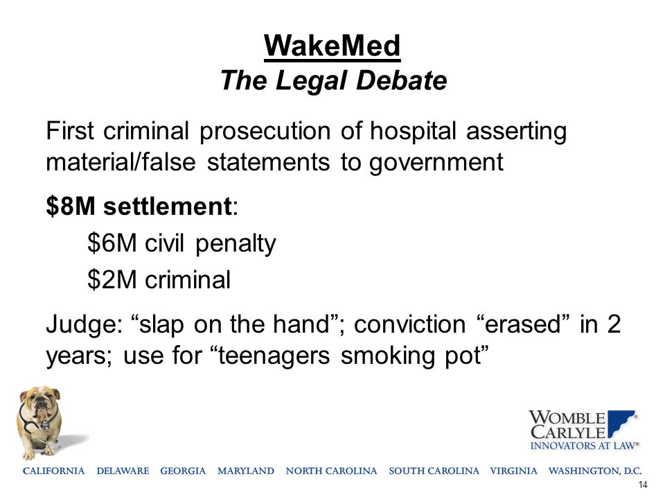 WakeMed The Legal Debate First criminal prosecution of hospital asserting material/false statements to government $8M settlement: $6M civil penalty $2