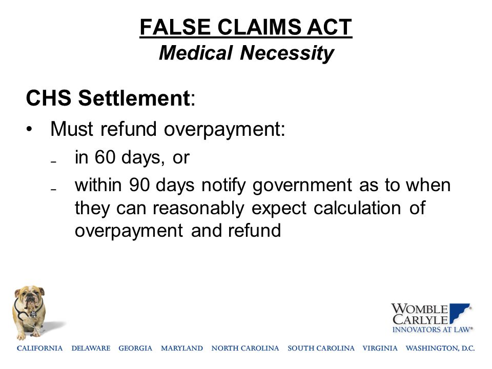 FALSE CLAIMS ACT Medical Necessity CHS Settlement: Must refund overpayment: ₋ in 60 days, or ₋ within 90 days notify government as to when they can re