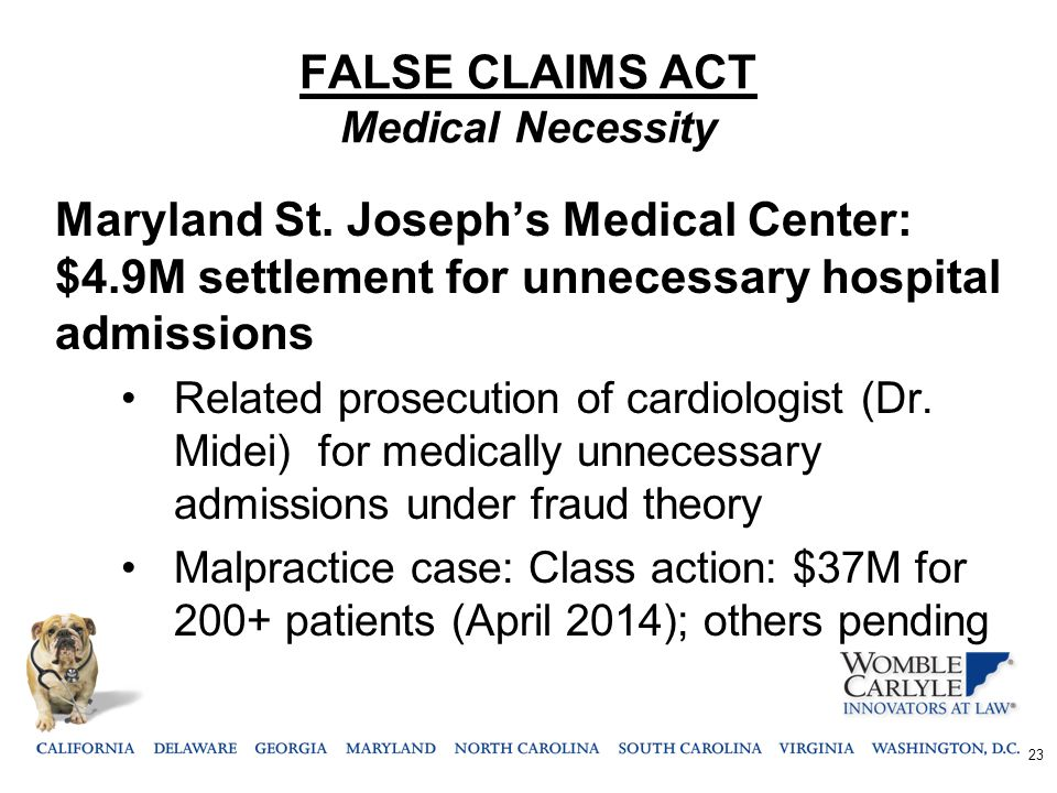 FALSE CLAIMS ACT Medical Necessity Maryland St. Joseph's Medical Center: $4.9M settlement for unnecessary hospital admissions Related prosecution of c