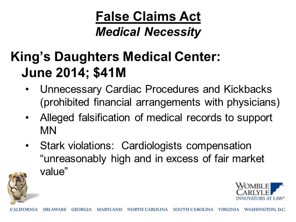 False Claims Act Medical Necessity King's Daughters Medical Center: June 2014; $41M Unnecessary Cardiac Procedures and Kickbacks (prohibited financial