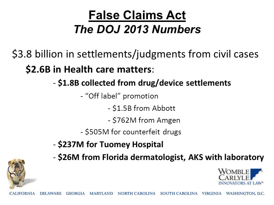False Claims Act The DOJ 2013 Numbers $3.8 billion in settlements/judgments from civil cases $2.6B in Health care matters: - $1.8B collected from drug
