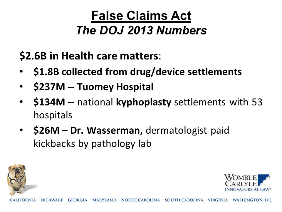 False Claims Act The DOJ 2013 Numbers $2.6B in Health care matters: $1.8B collected from drug/device settlements $237M -- Tuomey Hospital $134M -- nat