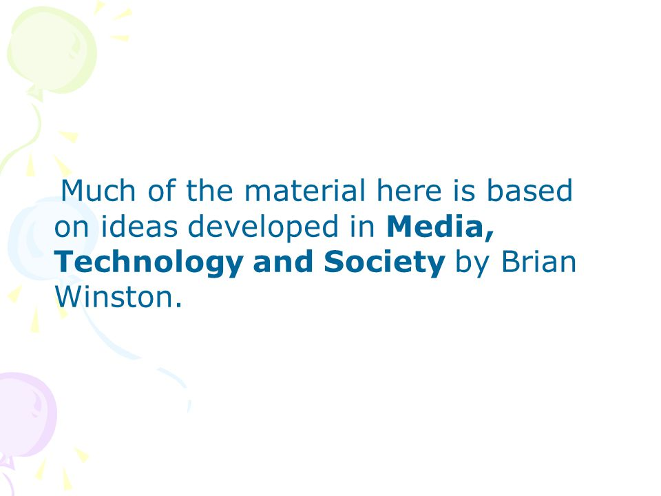 Much of the material here is based on ideas developed in Media, Technology and Society by Brian Winston.