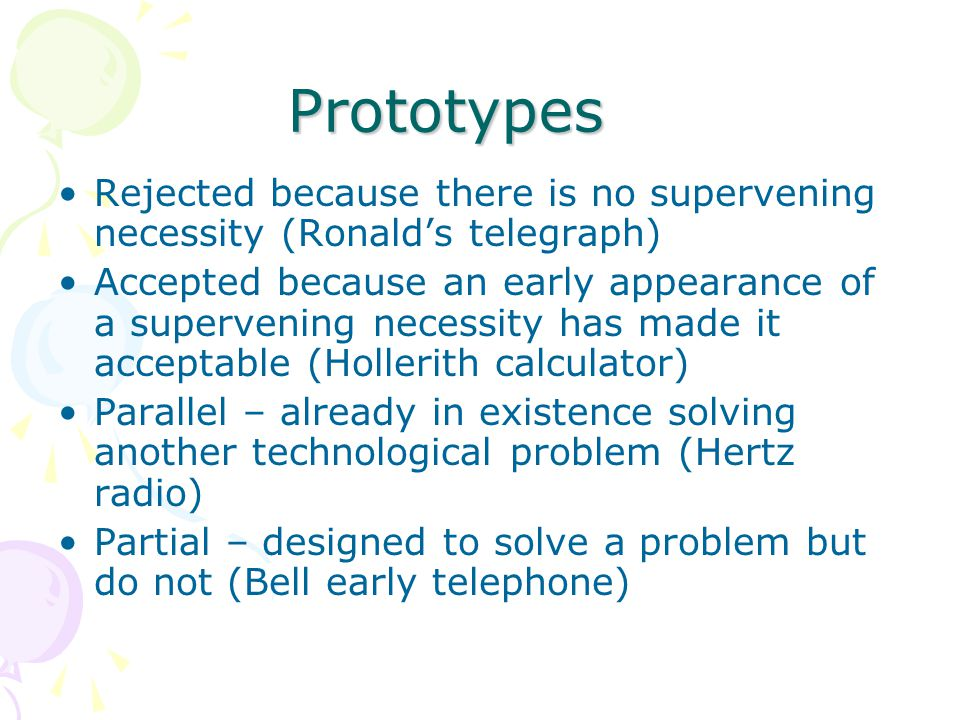 Prototypes Rejected because there is no supervening necessity (Ronald's telegraph) Accepted because an early appearance of a supervening necessity has made it acceptable (Hollerith calculator) Parallel – already in existence solving another technological problem (Hertz radio) Partial – designed to solve a problem but do not (Bell early telephone)