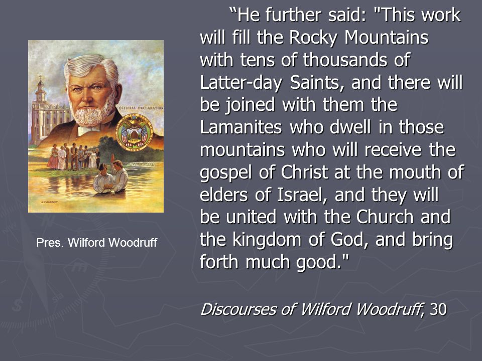 He further said: This work will fill the Rocky Mountains with tens of thousands of Latter-day Saints, and there will be joined with them the Lamanites who dwell in those mountains who will receive the gospel of Christ at the mouth of elders of Israel, and they will be united with the Church and the kingdom of God, and bring forth much good. Discourses of Wilford Woodruff, 30 Pres.