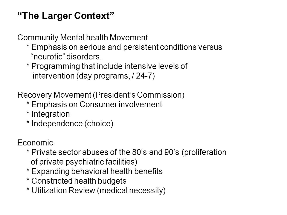 Large Context (cont.) These factors have combined to press for the need to demonstrate outcomes not only for psychotherapy but also for programmatic ancillary or related services (TRP, residential, case management, etc.) The problem becomes: What is it we measure and what are the elements of successful outcome – Criterion Measurement Problem