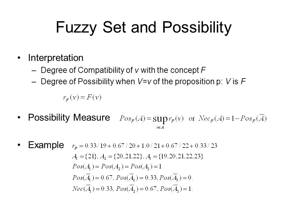 Fuzzy Set and Possibility Interpretation –Degree of Compatibility of v with the concept F –Degree of Possibility when V=v of the proposition p: V is F