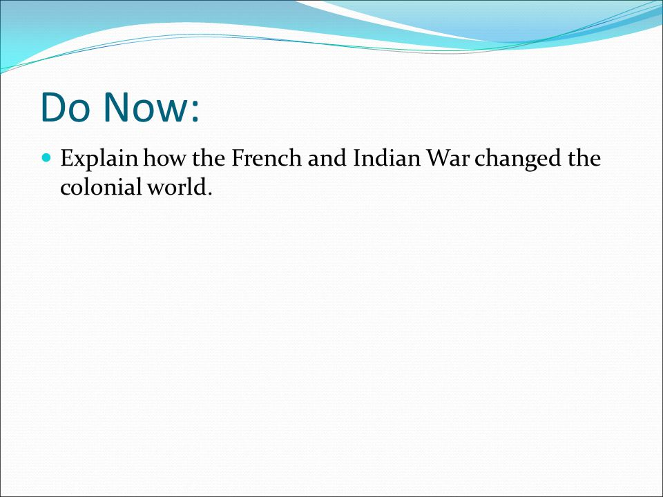 Do Now: Explain how the French and Indian War changed the colonial world.