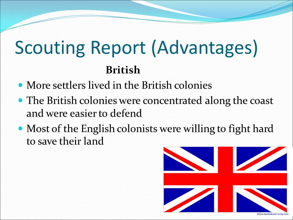 Scouting Report (Advantages) British More settlers lived in the British colonies The British colonies were concentrated along the coast and were easier to defend Most of the English colonists were willing to fight hard to save their land