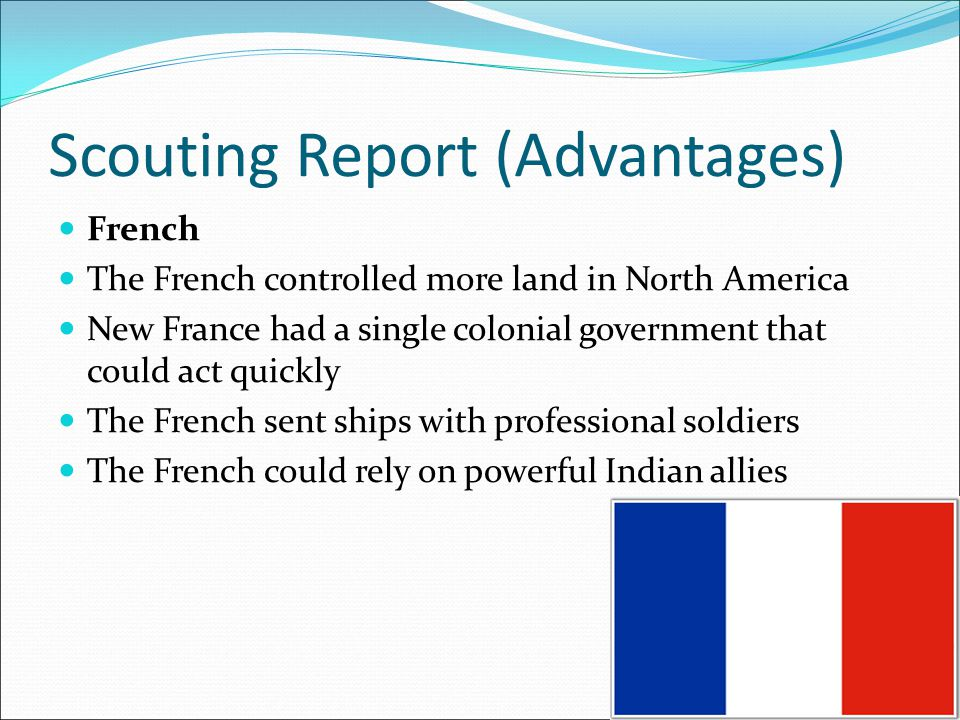 Scouting Report (Advantages) French The French controlled more land in North America New France had a single colonial government that could act quickl
