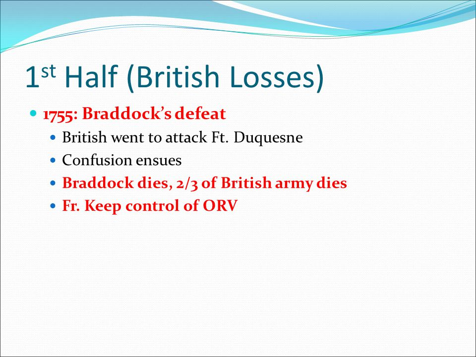 1 st Half (British Losses) 1755: Braddock's defeat British went to attack Ft. Duquesne Confusion ensues Braddock dies, 2/3 of British army dies Fr. Ke