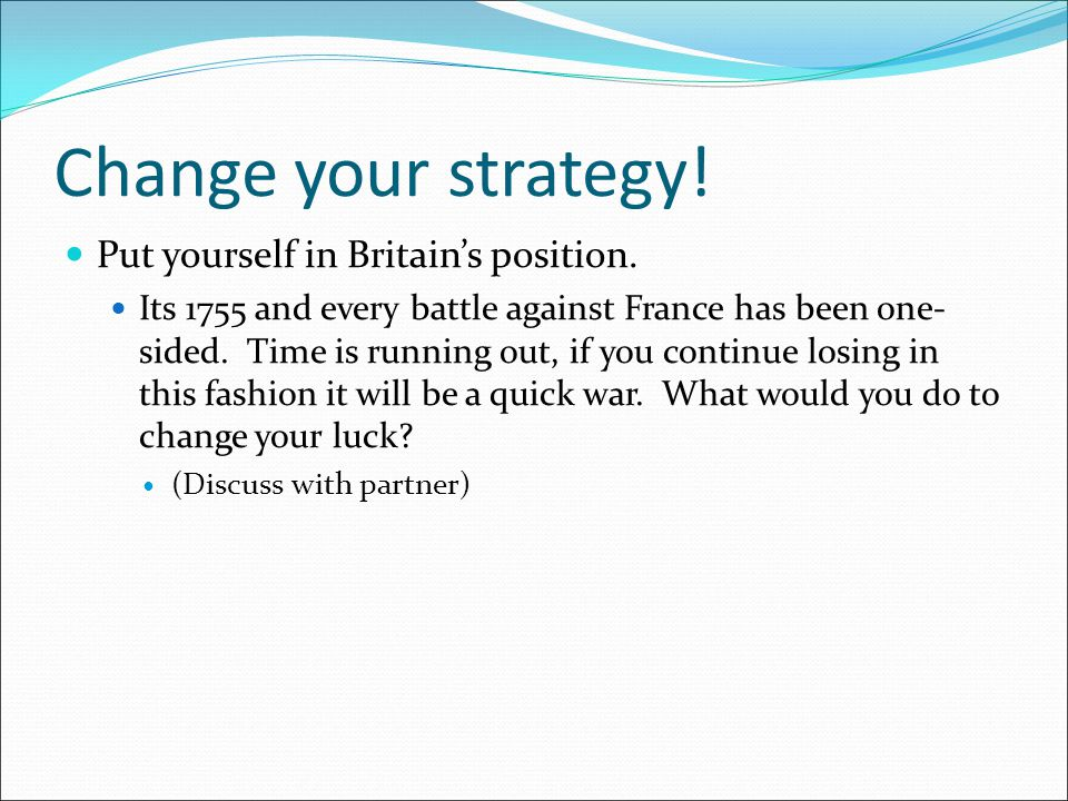 Change your strategy.Put yourself in Britain's position.