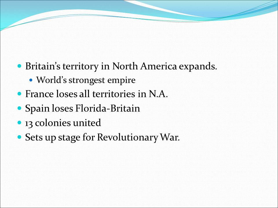 Britain's territory in North America expands. World's strongest empire France loses all territories in N.A. Spain loses Florida-Britain 13 colonies un
