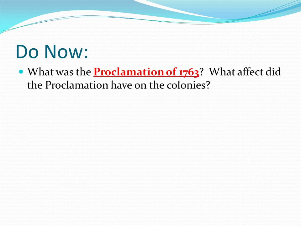 Do Now: What was the Proclamation of 1763? What affect did the Proclamation have on the colonies?
